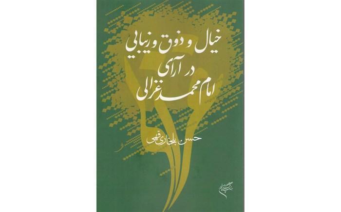 خیال و ذوق و زیبایی در آرای امام محمد غزالی به قلم حسن بلخاری منتشر شد